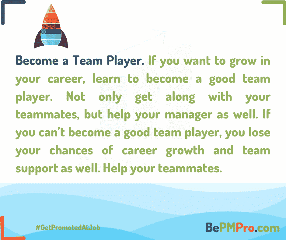 If you want to grow in your career, learn to become a good team player. Not only get along with your teammates, but help your manager and your teammates. – 7n85nZ9c0CcgZigU64SC