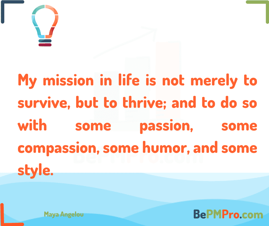 My mission in life is not merely to survive, but to thrive; and to do so with some passion, some compassion, some humor, and some style. Maya Angelou –