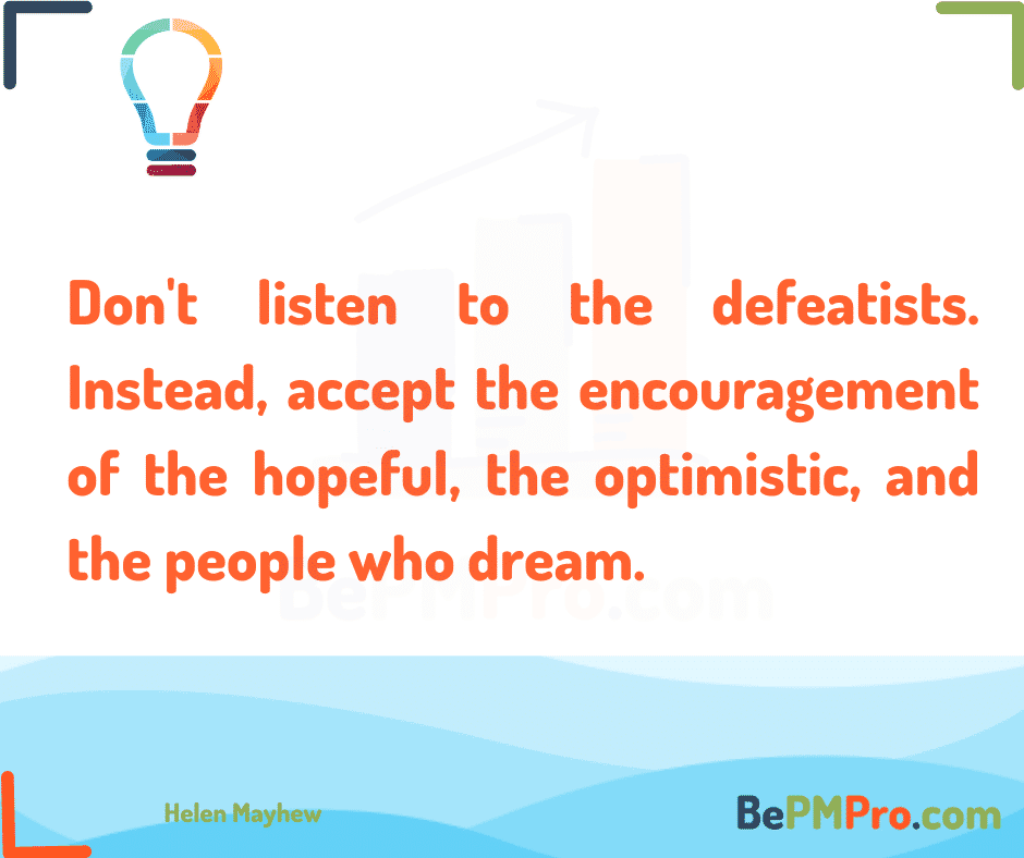 Don't listen to the defeatists. Instead, accept the encouragement of the hopeful, the optimistic, and the people who dream. Helen Mayhew – KsTZUtjpkStrR9OgyHV8
