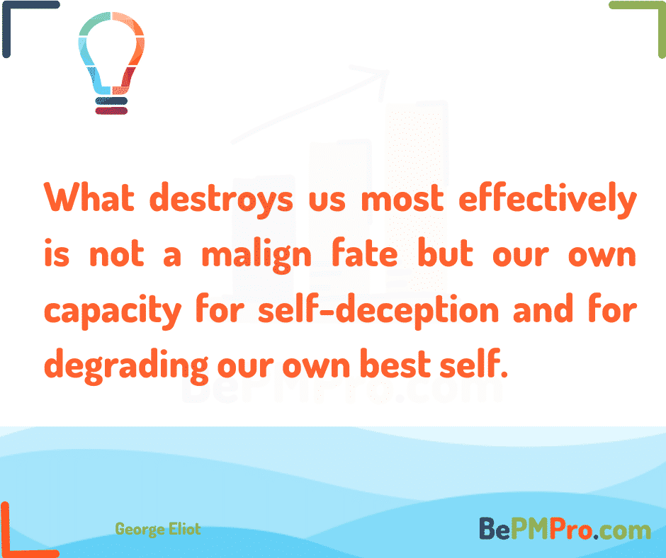 What destroys us most effectively is not a malign fate but our own capacity for self-deception and for degrading our own best self. George Eliot – NYlLoAihPAmfrvqBV1AR