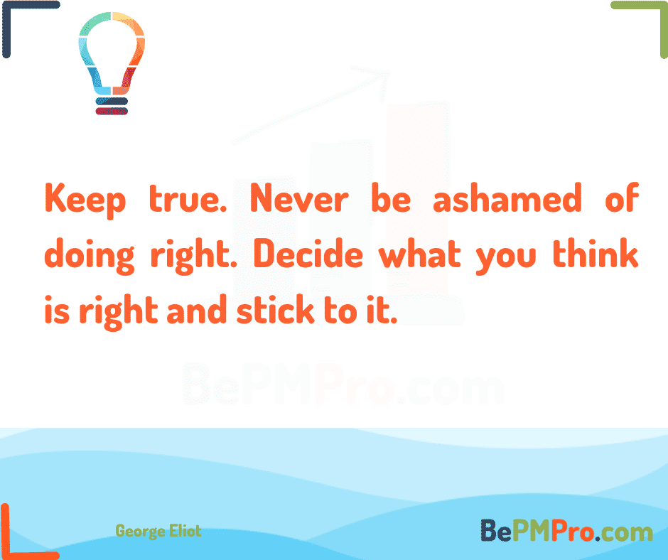 Keep true. Never be ashamed of doing right. Decide what you think is right and stick to it. George Eliot –
