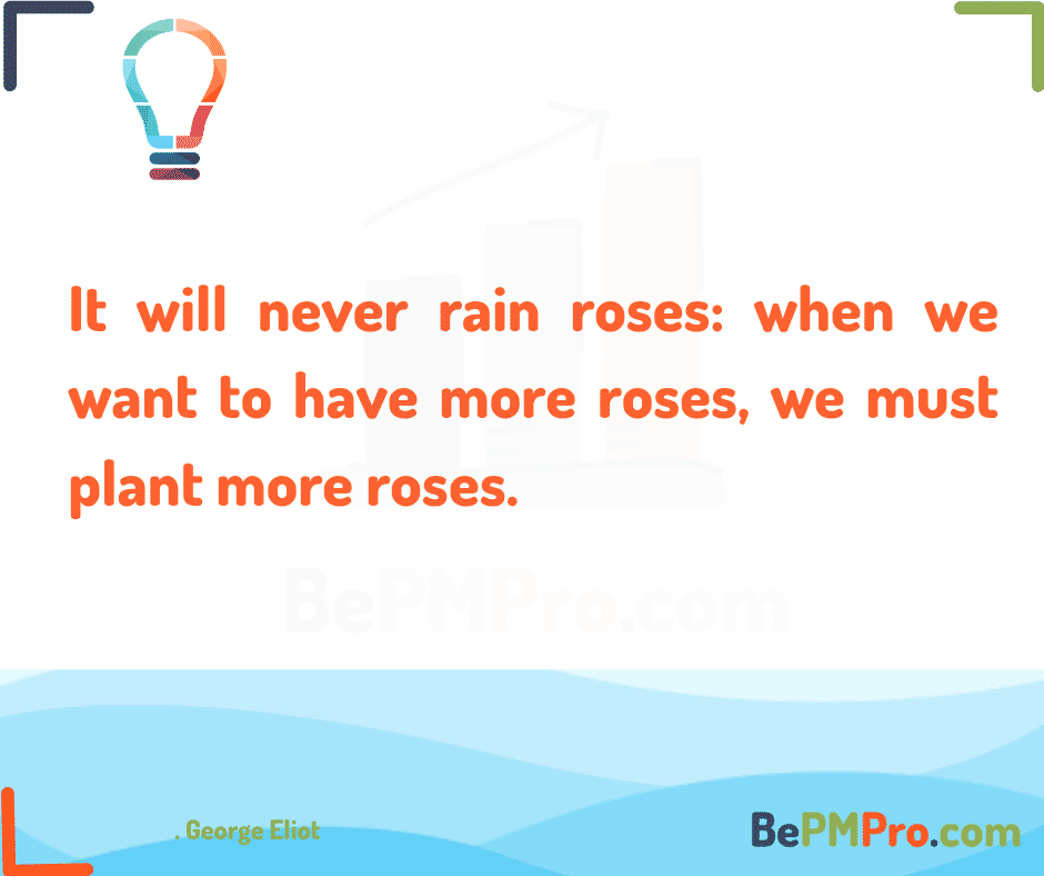 It will never rain roses: when we want to have more roses, we must plant more roses. George Eliot – moZVWd02O9Tghzu0NBji