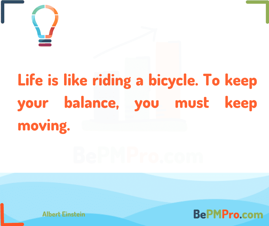 Life is like riding a bicycle. To keep your balance, you must keep moving. Albert Einstein –