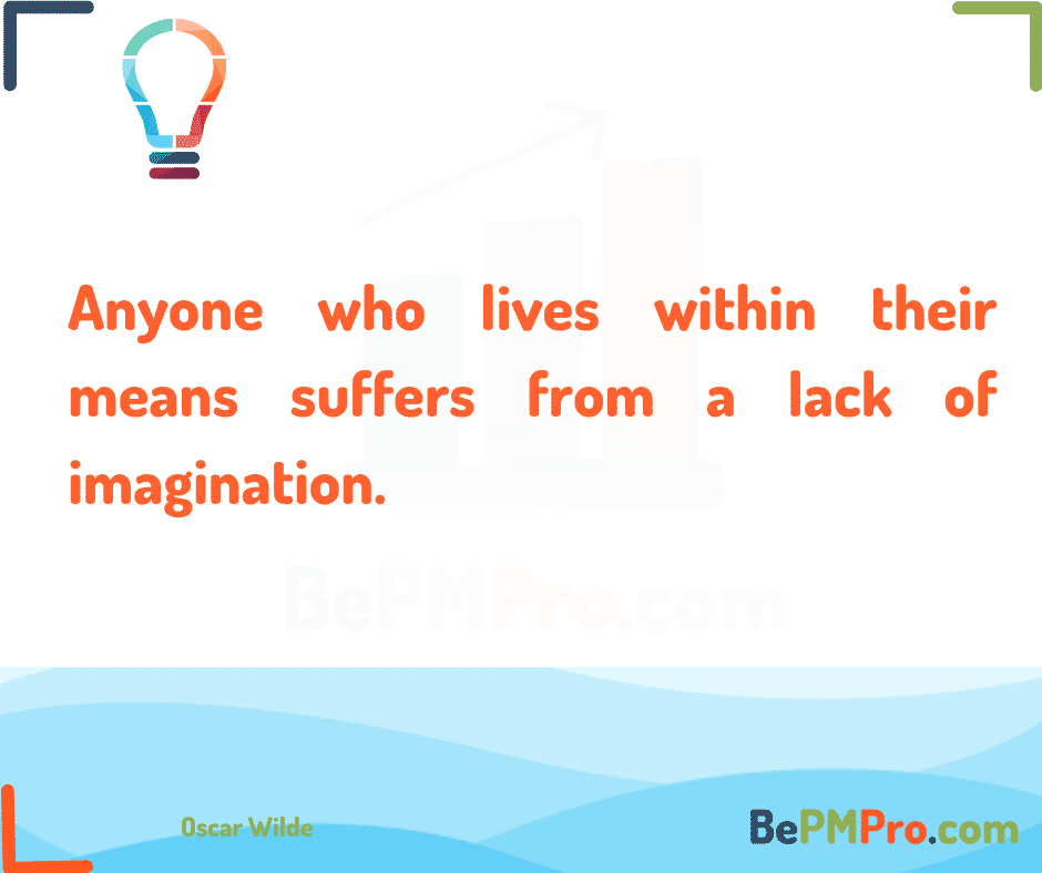 Anyone who lives within their means suffers from a lack of imagination. Oscar Wilde –